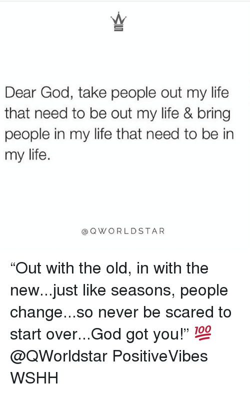 "God, Life, and Memes: Dear God, take people out my life  that need to be out my life & bring  people in my life that need to be in  my life  @QWORLDSTAR ""Out with the old, in with the new...just like seasons, people change...so never be scared to start over...God got you!"" 💯 @QWorldstar PositiveVibes WSHH"