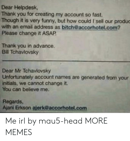 regards: Dear Helpdesk,  Thank you for creating my account so fast.  Though it is very funny, but how could I sell our produc  with an email address as bitch@accorhotel.com?  Please change it ASAP  Thank you in advance.  Bill Tchavlovsky  Dear Mr Tchavlovsky  Unfortunately account names are generated from your  initials, we cannot change it.  You can believe me.  Regards,  Ajani Erkson ajerk@accorhotel.com Me irl by mau5-head MORE MEMES