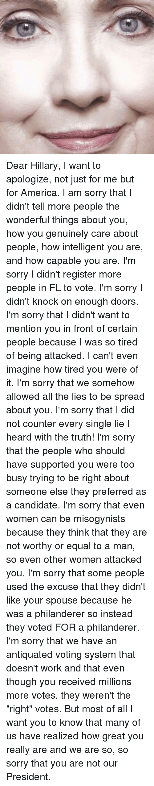 """Equalism: Dear Hillary, I want to apologize, not just for me but for America.  I am sorry that I didn't tell more people the wonderful things about you, how you genuinely care about people, how intelligent you are, and how capable you are.  I'm sorry I didn't register more people in FL to vote.  I'm sorry I didn't knock on enough doors.  I'm sorry that I didn't want to mention you in front of certain people because I was so tired of being attacked. I can't even imagine how tired you were of it.  I'm sorry that we somehow allowed all the lies to be spread about you. I'm sorry that I did not counter every single lie I heard with the truth!  I'm sorry that the people who should have supported you were too busy trying to be right about someone else they preferred as a candidate.  I'm sorry that even women can be misogynists because they think that they are not worthy or equal to a man, so even other women attacked you.  I'm sorry that some people used the excuse that they didn't like your spouse because he was a philanderer so instead they voted FOR a philanderer.  I'm sorry that we have an antiquated voting system that doesn't work and that even though you received millions more votes, they weren't the """"right"""" votes. But most of all I want you to know that many of us have realized how great you really are and we are so, so sorry that you are not our President."""
