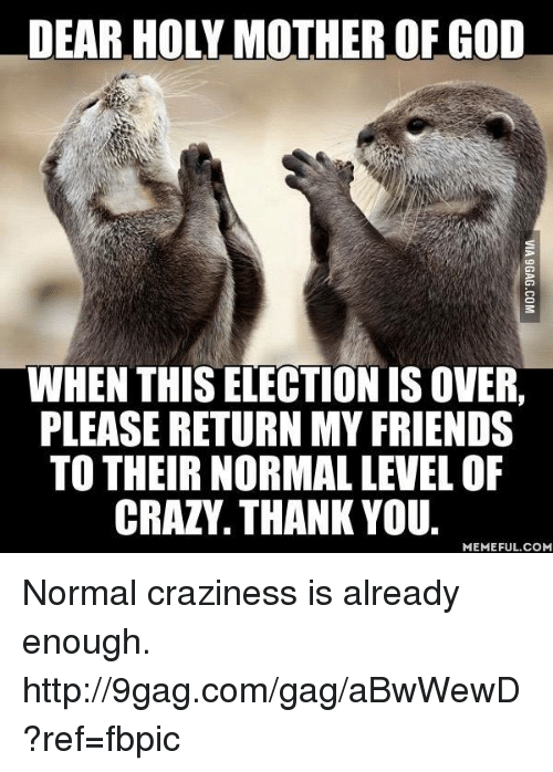 9gag, Crazy, and Dank: DEAR HOLY MOTHER OF GOD  WHEN THIS ELECTION IS OVER.  PLEASE RETURNMY FRIENDS  TO THEIR NORMAL LEVEL OF  CRAZY. THANK YOU.  MEMEFUL COM Normal craziness is already enough. http://9gag.com/gag/aBwWewD?ref=fbpic