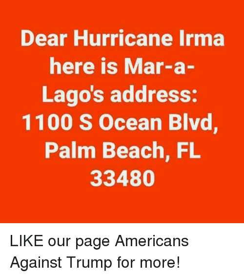 Beach, Hurricane, and Ocean: Dear Hurricane Irma  here is Mar-a-  Lago's address:  1100 S Ocean Blvd  Palm Beach, FL  33480 LIKE our page Americans Against Trump for more!