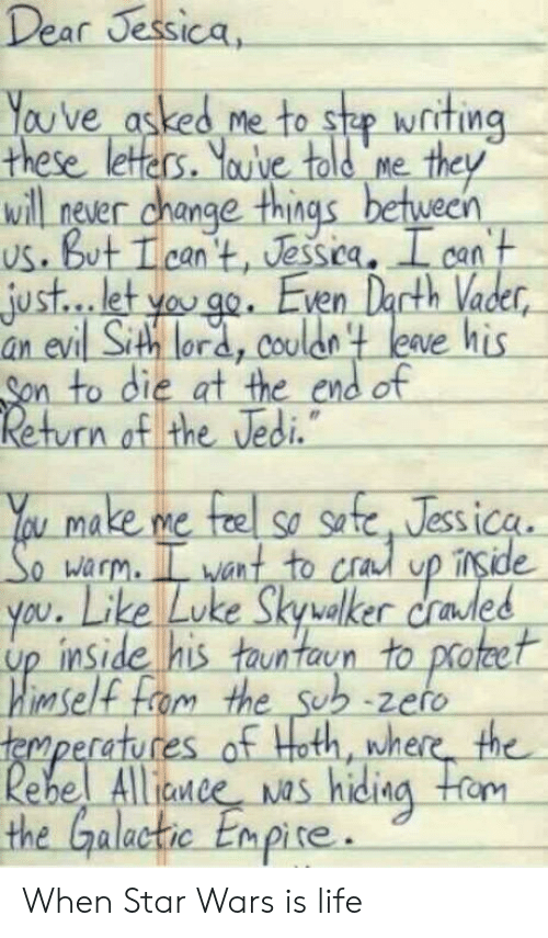 Sithe: Dear Jessica,  You've asked me to she writing-  these leters. Youve told me  ill never change things between  us. But Tcan t, Jessica. I can  just... let yoo. Even Dacth Vader  an evi  Sith lora, Coulon t leave his  n to die at the end of  n of the Vedi  u make me fe so se, Jessica  warm. L want to cra up irside  led  you. Like Luke Skyvalker crades  up inside his tauntaun to proteet  imself  atu  Alliaw  nne  the Galactic Enpire. When Star Wars is life