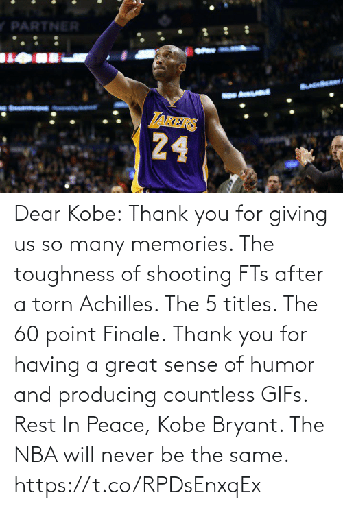 Having: Dear Kobe:  Thank you for giving us so many memories. The toughness of shooting FTs after a torn Achilles. The 5 titles. The 60 point Finale.  Thank you for having a great sense of humor and producing countless GIFs.  Rest In Peace, Kobe Bryant.   The NBA will never be the same. https://t.co/RPDsEnxqEx