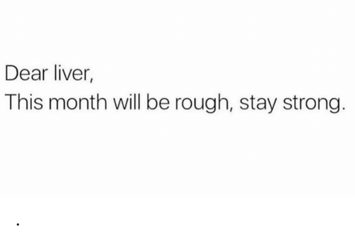 stay strong: Dear liver,  This month will be rough, stay strong. .
