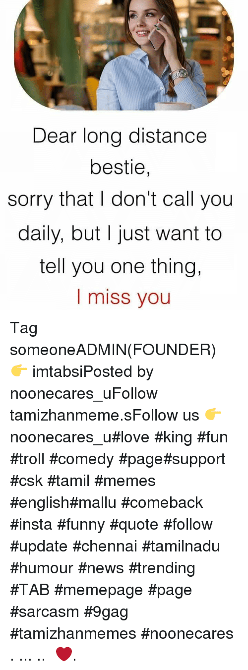 9gag, Funny, and Love: Dear long distance  bestie,  sorry that I don't call you  daily, but I just want to  tell you one thing,  I miss you Tag someoneADMIN(FOUNDER) 👉 imtabsiPosted by noonecares_uFollow tamizhanmeme.sFollow us 👉 noonecares_u#love #king #fun #troll #comedy #page#support #csk #tamil #memes #english#mallu #comeback #insta #funny #quote #follow #update #chennai #tamilnadu #humour #news #trending #TAB #memepage #page #sarcasm #9gag #tamizhanmemes #noonecares ○. ... .. ‎❤️.