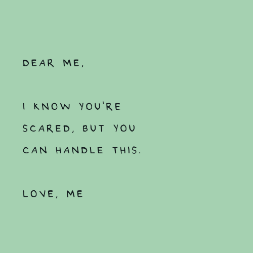 Love, Can, and You: DEAR ME,  I KNOW  YOU'R E  SCARED, BUT YOU  CAN HAN DLE THIS  LOVE, ME
