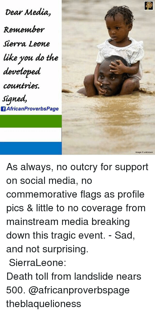 Memes, Social Media, and Death: Dear Media  Sierra Leone  ike you do the  developed  countries.  signed,  African ProverbsPage  Image © unknown As always, no outcry for support on social media, no commemorative flags as profile pics & little to no coverage from mainstream media breaking down this tragic event. - Sad, and not surprising. ┈┈┈┈┈┈┈┈┈┈┈┈┈┈┈┈┈┈┈┈┈ SierraLeone: Death toll from landslide nears 500. @africanproverbspage theblaquelioness