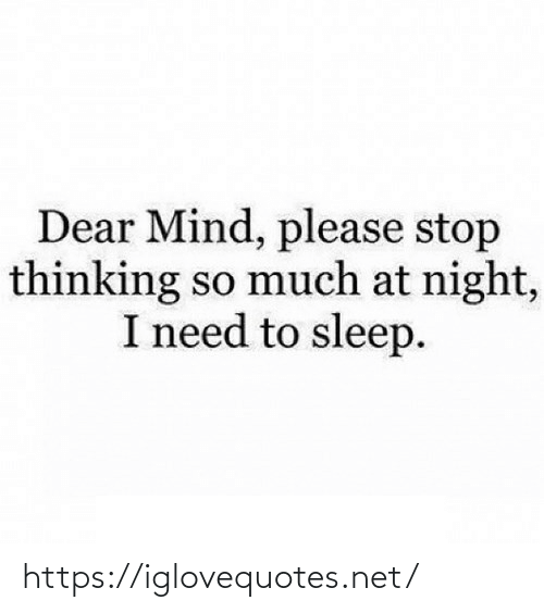 dear: Dear Mind, please stop  thinking so much at night,  I need to sleep. https://iglovequotes.net/