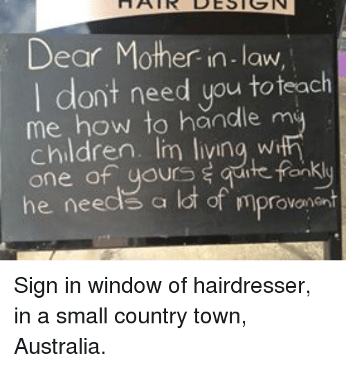 Children, Australia, and How To: Dear Mother in-law  I dont need you toteach  me how to handle m  children. Im livina wi  one of uours s qute fonkly  he needs a lot of mprovonent Sign in window of hairdresser, in a small country town, Australia.