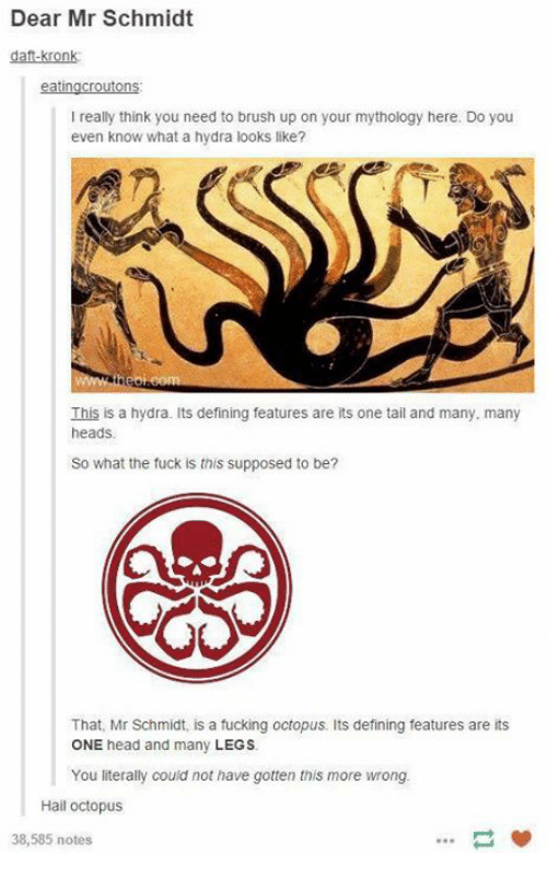 Fucking, Head, and Kronk: Dear Mr Schmidt  daft-kronk  I really think you need to brush up on your mythology here. Do you  even know what a hydra looks like?  This is a hydra. Its defining features are its one tail and many, many  heads  So what the fuck is this supposed to be?  That, Mr Schmidt, is a fucking octopus. Its defining features are its  ONE head and many LEGS  You iterally couid not have gotten this more wrong  Hail octopus  38,585 notes