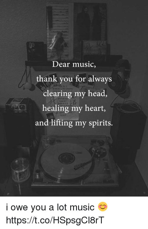 Head, Memes, and Music: Dear music,  thank you for always  clearing my head,  healing my heart,  and lifting my spirits.  RSty  WHERE TM  INE  GHOST  RACEE i owe you a lot music 😊 https://t.co/HSpsgCl8rT