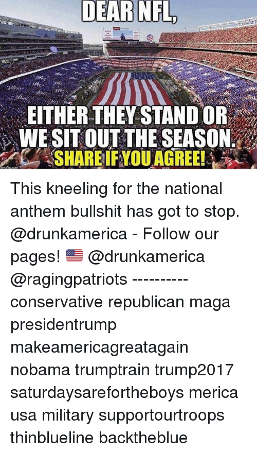 Memes, Nfl, and National Anthem: DEAR  NFL  EITHER THEY STAND OR  WE SITOUT THE SEASON This kneeling for the national anthem bullshit has got to stop. @drunkamerica - Follow our pages! 🇺🇸 @drunkamerica @ragingpatriots ---------- conservative republican maga presidentrump makeamericagreatagain nobama trumptrain trump2017 saturdaysarefortheboys merica usa military supportourtroops thinblueline backtheblue