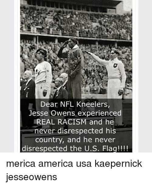 America, Jesse Owens, and Memes: Dear NFL Kneelers,  Jesse Owens experienced  REAL RACISM and he  never disrespected his  country, and he never  disrespected the U.S. Flaq!!!! merica america usa kaepernick jesseowens