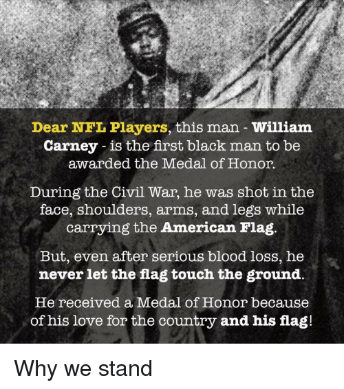 the civil war: Dear NFL Players, this man William  Carney - is the first black man to be  awarded the Medal of Honor.  During the Civil War, he was shot in the  face, shoulders, arms, and legs while  carrying the American Flag.  But, even after serious blood loss, he  never let the flag touch the ground,  He received a Medal of Honor because  of his love for the country and his flag! Why we stand