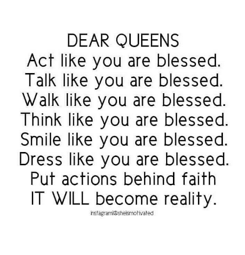 Blessed, Dress, and Smile: DEAR QUEENS  Act like you are blessed  Talk like you are blessed.  Walk like you are blessed.  Think like you are blessed  Smile like you are blessed  Dress like you are blessed  Put actions behind faith  IT WILL become reality  nstagram@sheismotivated