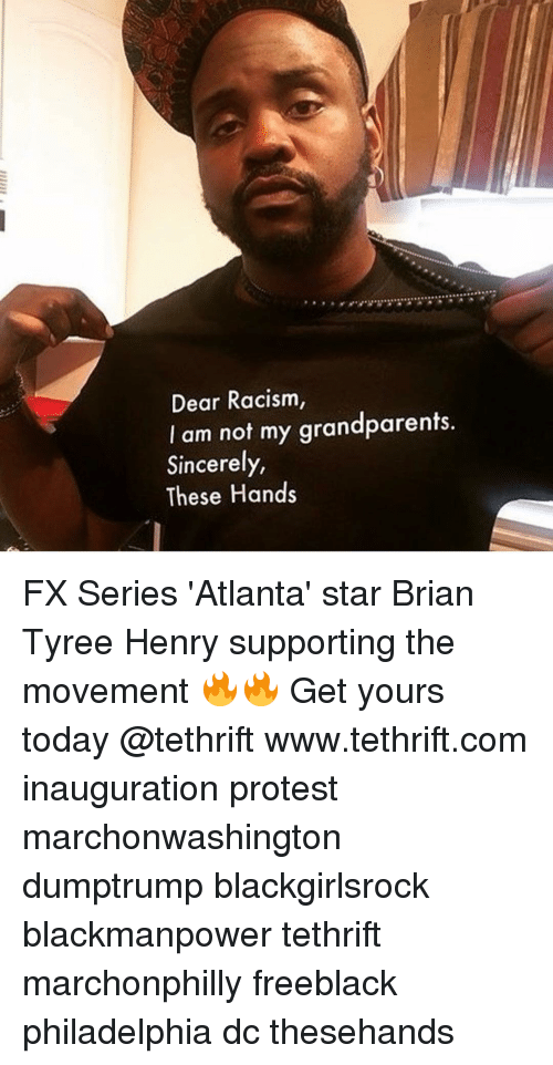 Memes, Philadelphia, and Sincerely: Dear Racism,  I am not my grandparents.  Sincerely,  These Hands FX Series 'Atlanta' star Brian Tyree Henry supporting the movement 🔥🔥 Get yours today @tethrift www.tethrift.com inauguration protest marchonwashington dumptrump blackgirlsrock blackmanpower tethrift marchonphilly freeblack philadelphia dc thesehands