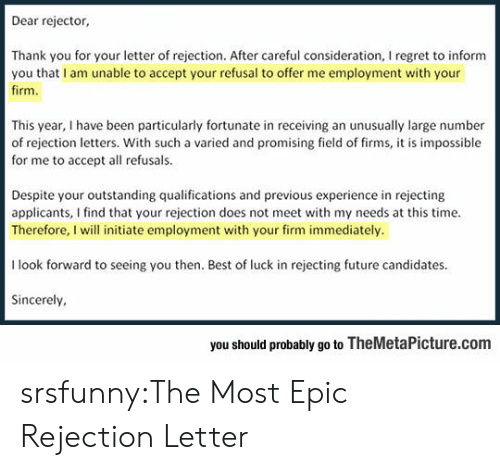 Most Epic: Dear rejector,  Thank you for your letter of rejection. After careful consideration, I regret to inform  you that I am unable to accept your refusal to offer me employment with your  firm  This year, I have been particularly fortunate in receiving an unusually large number  of rejection letters. With such a varied and promising field of firms, it is impossible  for me to accept all refusals.  Despite your outstanding qualifications and previous experience in rejecting  applicants, I find that your rejection does not meet with my needs at this time.  Therefore, I will initiate employment with your firm immediately.  I look forward to seeing you then. Best of luck in rejecting future candidates  Sincerely  you should probably go to TheMetaPicture.com srsfunny:The Most Epic Rejection Letter