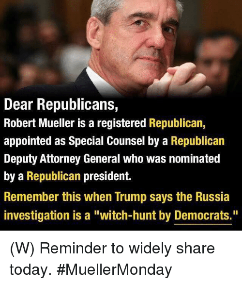 "Russia, Today, and Trump: Dear Republicans,  Robert Mueller is a registered Republican,  appointed as Special Counsel by a Republican  Deputy Attorney General who was nominated  by a Republican president.  Remember this when Trump says the Russia  investigation is a ""witch-hunt by Democrats."" (W) Reminder to widely share today. #MuellerMonday"