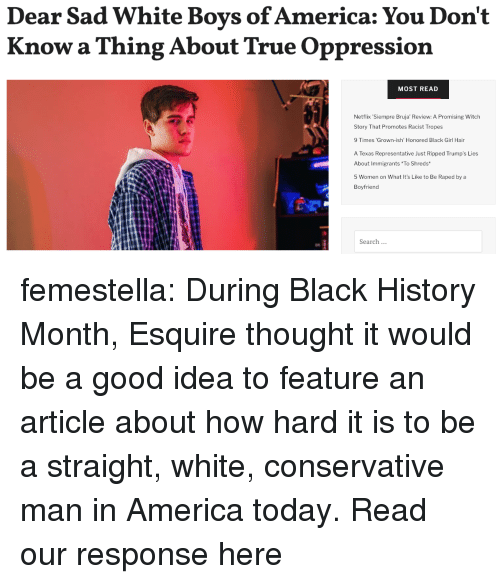 America, Black History Month, and Netflix: Dear Sad White Boys of America: You Don't  Know a Thing About True Oppression  MOST READ  Netflix Siempre Bruja' Review: A Promising Witch  Story That Promotes Racist Tropes  9 Times 'Grown-ish' Honored Black Girl Hair  A Texas Representative Just Ripped Trump's Lies  About Immigrants To Shreds  5 Women on What It's Like to Be Raped by a  Boyfriend  Search femestella: During Black History Month, Esquire thought it would be a good idea to feature an article about how hard it is to be a straight, white, conservative man in America today. Read our response here