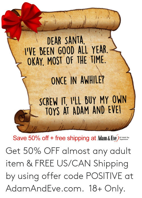 eve: DEAR SANTA,  I'VE BEEN GOOD ALL YEAR.  OKAY, MOST OF THE TIME.  ONCE IN AWHILE?  SCREW IT, I'LL BUY MY OWN  TOYS AT ADAM AND EVE!  Save 50% off + free shipping at Adam & Eve)  #1 Adult Toy  Superstore   Get 50% OFF almost any adult item & FREE US/CAN Shipping by using offer code POSITIVE at AdamAndEve.com.  18+ Only.