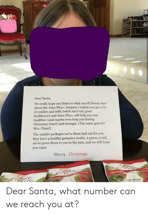 Christmas, Cookies, and Elf: Dear Santa,  We really hope you listen to what our elf Donny says  about the Juice Plus+, because I realize you get a lot  of cookies and milk (witch isn't very good  healthwise) and Juice Plus+ will help you stay  healthier (and maybe even help you during  Christmas time!) and stronger. (The same goes for  Mrs. Claus!)  The sample packages we've them laid out for you,  they have 4 healthy gummies inside, 2 green, 2 red,  we've given them to you in the past, and we still hope  you enjoy  Merry Christmas  PLU  ORCHAR Dear Santa, what number can we reach you at?