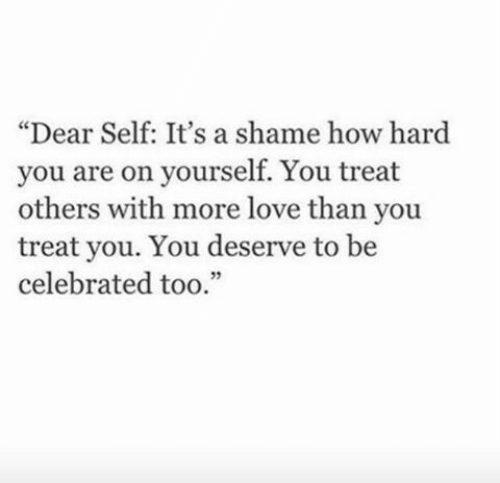 """A Shame: """"Dear Self: It's a shame how hard  you are on yourself. You treat  others with more love than you  treat you. You deserve to be  celebrated too."""""""