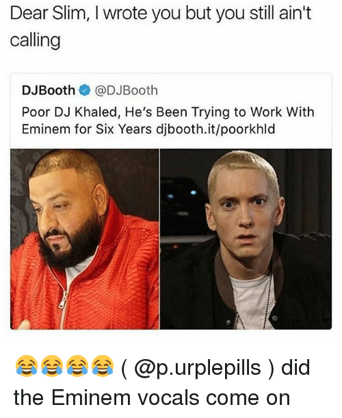 DJ Khaled, Eminem, and Memes: Dear Slim, I wrote you but you still ain't  calling  DJBooth@DJBooth  Poor DJ Khaled, He's Been Trying to Work With  Eminem for Six Years djbooth.it/poorkhld 😂😂😂😂 ( @p.urplepills ) did the Eminem vocals come on