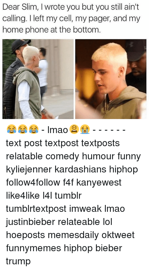 Relaters: Dear Slim, wrote you but you still ain't  calling. I left my cell, my pager, and my  home phone at the bottom 😂😂😂 - lmao😩😭 - - - - - - text post textpost textposts relatable comedy humour funny kyliejenner kardashians hiphop follow4follow f4f kanyewest like4like l4l tumblr tumblrtextpost imweak lmao justinbieber relateable lol hoeposts memesdaily oktweet funnymemes hiphop bieber trump