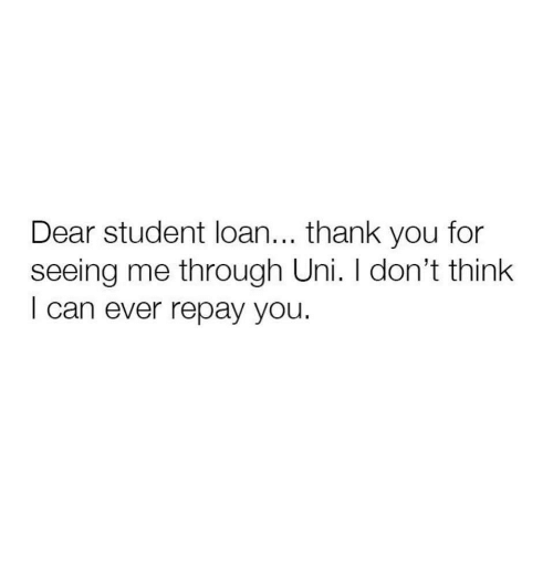 student loan: Dear student loan... thank you for  seeing me through Uni. I don't think  I can ever repay you.