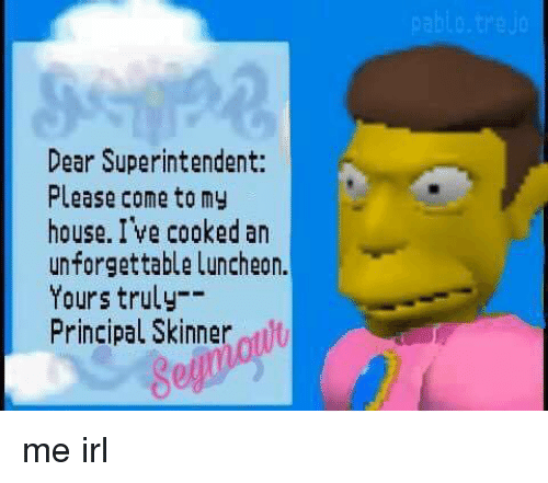 House, Principal, and Irl: Dear Superintendent:  Please come tomy  house. I ve cooked an  unforgettable Luncheon.  Yours truly-  Principal Skinner t  ol me irl