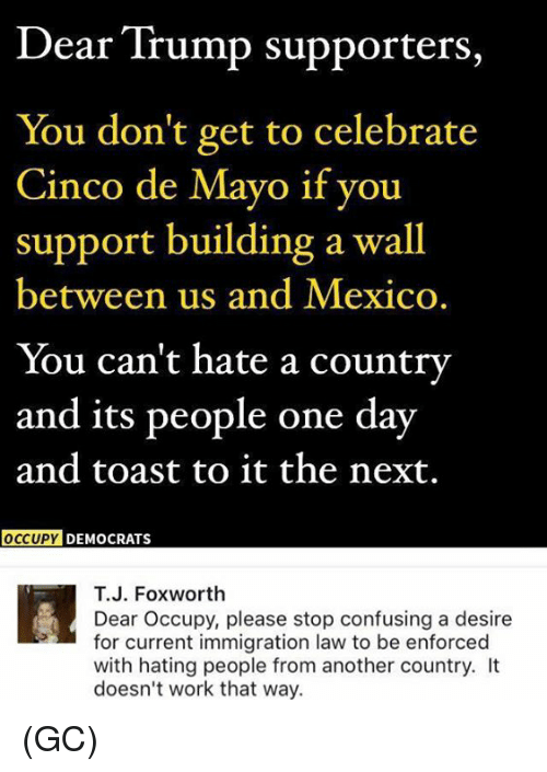 Memes, Work, and Cinco De Mayo: Dear Trump supporters,  You don't get to celebrate  Cinco de Mayo if you  support building a wall  between us and Mexico.  You can't hate a country  and its people one day  and toast to it the next.  OCCUPY DEMOCRATS  T.J. Foxworth  Dear Occupy, please stop confusing a desire  for current immigration law to be enforced  with hating people from another country. It  doesn't work that way. (GC)