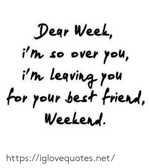 Ith: Dear Week,  i'th so over you,  i'm leavina you  for your best frierd,  Weekerd https://iglovequotes.net/