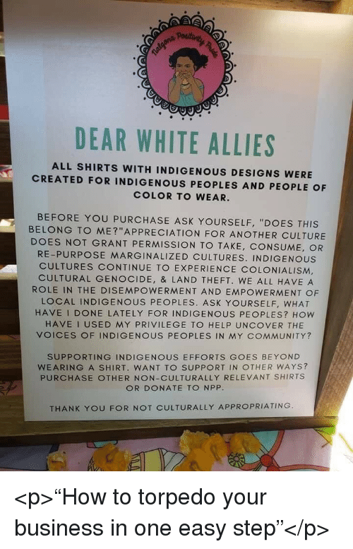 "indigenous: DEAR WHITE ALLIES  ALL SHIRTS WITH INDIGENOUS DESIGNS WERE  CREATED FOR INDIGENOUS PEOPLES AND PEOPLE OF  COLOR TO WEAR.  BEFORE YOU PURCHASE ASK YOURSELF, ""DOES THIS  BELONG TO ME?""APPRECIATION FOR ANOTHER CULTURE  DOES NOT GRANT PERMISSION TO TAKE, CONSUME, OR  RE-PURPOSE MARGINALIZED CULTURES. INDIGENOUS  CULTURES CONTINUE TO EXPERIENCE COLONIALISM,  CULTURAL GENOCIDE, & LAND THEFT. WE ALL HAVE A  ROLE IN THE DISEMPOWERMENT AND EMPOWERMENT OF  LOCAL INDIGENOUS PEOPLES. ASK YOURSELF, WHAT  HAVE I DONE LATELY FOR INDIGENOUS PEOPLES? How  HAVE I USED MY PRIVILEGE TO HELP UNCOVER THE  VOICES OF INDIGENOUS PEOPLES IN MY COMMUNITY?  SUPPORTING INDIGENOUS EFFORTS GOES BEYOND  WEARING A SHIRT. WANT TO SUPPORT IN OTHER WAYS?  PURCHASE OTHER NON-CULTURALLY RELEVANT SHIRTS  OR DONATE TO NPP  THANK YOU FOR NOT CULTURALLY APPROPRIATING <p>""How to torpedo your business in one easy step""</p>"
