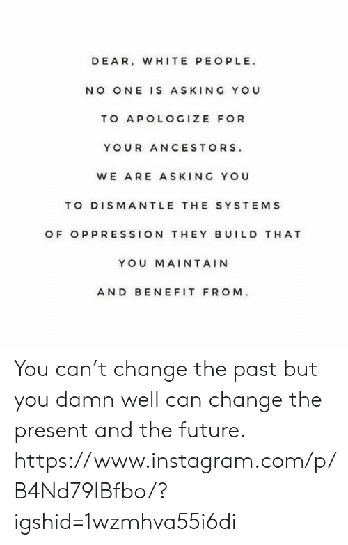 maintain: DEAR, WHITE PEOPLE  NO ONE IS ASKING YOU  TO APOLOGIZE FOR  YOUR ANCESTORS  WE ARE ASKING YOU  TO DISMANTLE THE SYSTEMS  OF OPPRESSION THEY BUILD T HAT  YOU MAINTAIN  AND BEN EFIT FROM You can't change the past but you damn well can change the present and the future. https://www.instagram.com/p/B4Nd79IBfbo/?igshid=1wzmhva55i6di