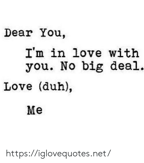 duh: Dear You.  I'm in love with  you. No big deal.  Love (duh),  Me https://iglovequotes.net/