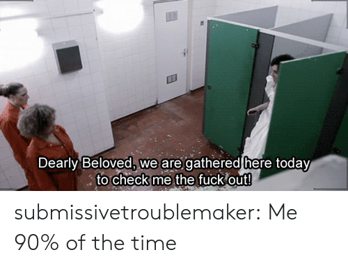 Target, Tumblr, and Blog: Dearly Beloved, we are gathered here today  to check me the fuck out! submissivetroublemaker:  Me 90% of the time
