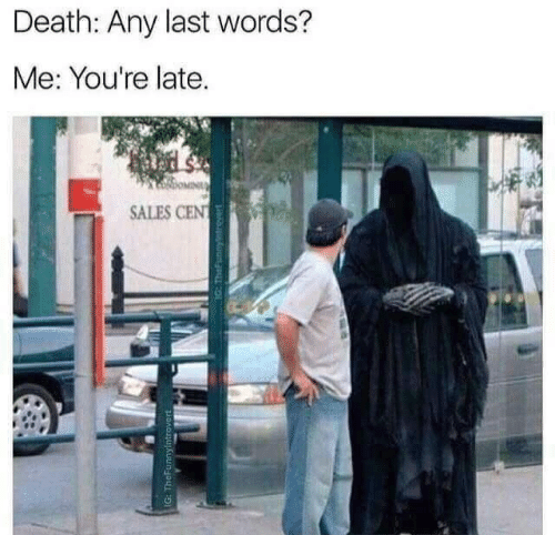 Death, Cent, and Last Words: Death: Any last words?  Me: You're late.  OMIN  SALES CENT  IG: TheFunnyintrovert  1G: TheFunnyntrever