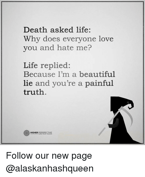 Why Doe: Death asked life:  Why does everyone love  you and hate me?  Life replied:  Because I'm a beautiful  lie and you're a painful  truth  HIGHER  PERSPECTIVE Follow our new page @alaskanhashqueen