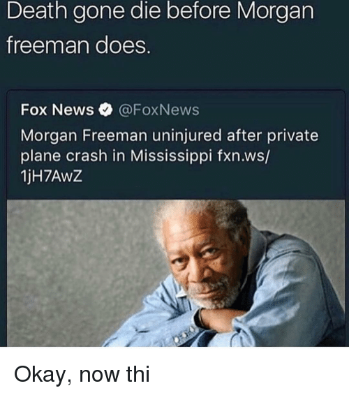 Morgan Freeman, News, and Death: Death gone die before Morgarn  freeman does.  Fox News @FoxNews  Morgan Freeman uninjured after private  plane crash in Mississippi fxn.ws/  1jH7AwZ Okay, now thi