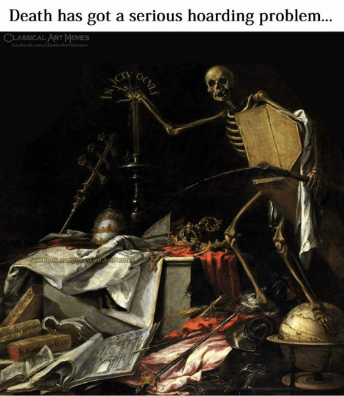 Facebook, Memes, and Death: Death has got a serious hoarding problem...  CLASSICAL ART MEMES  facebook.com/classicalartmemes  aceb00