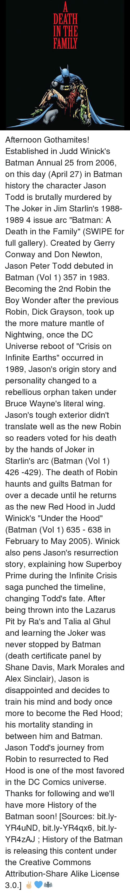 """Batman, Conway, and Disappointed: DEATH  IN THE  FAMILY Afternoon Gothamites! Established in Judd Winick's Batman Annual 25 from 2006, on this day (April 27) in Batman history the character Jason Todd is brutally murdered by The Joker in Jim Starlin's 1988-1989 4 issue arc """"Batman: A Death in the Family"""" (SWIPE for full gallery). Created by Gerry Conway and Don Newton, Jason Peter Todd debuted in Batman (Vol 1) 357 in 1983. Becoming the 2nd Robin the Boy Wonder after the previous Robin, Dick Grayson, took up the more mature mantle of Nightwing, once the DC Universe reboot of """"Crisis on Infinite Earths"""" occurred in 1989, Jason's origin story and personality changed to a rebellious orphan taken under Bruce Wayne's literal wing. Jason's tough exterior didn't translate well as the new Robin so readers voted for his death by the hands of Joker in Starlin's arc (Batman (Vol 1) 426 -429). The death of Robin haunts and guilts Batman for over a decade until he returns as the new Red Hood in Judd Winick's """"Under the Hood"""" (Batman (Vol 1) 635 - 638 in February to May 2005). Winick also pens Jason's resurrection story, explaining how Superboy Prime during the Infinite Crisis saga punched the timeline, changing Todd's fate. After being thrown into the Lazarus Pit by Ra's and Talia al Ghul and learning the Joker was never stopped by Batman (death certificate panel by Shane Davis, Mark Morales and Alex Sinclair), Jason is disappointed and decides to train his mind and body once more to become the Red Hood; his mortality standing in between him and Batman. Jason Todd's journey from Robin to resurrected to Red Hood is one of the most favored in the DC Comics universe. Thanks for following and we'll have more History of the Batman soon! [Sources: bit.ly-YR4uND, bit.ly-YR4qx6, bit.ly-YR4zAJ ; History of the Batman is releasing this content under the Creative Commons Attribution-Share Alike License 3.0.] ✌🏼💙🦇"""
