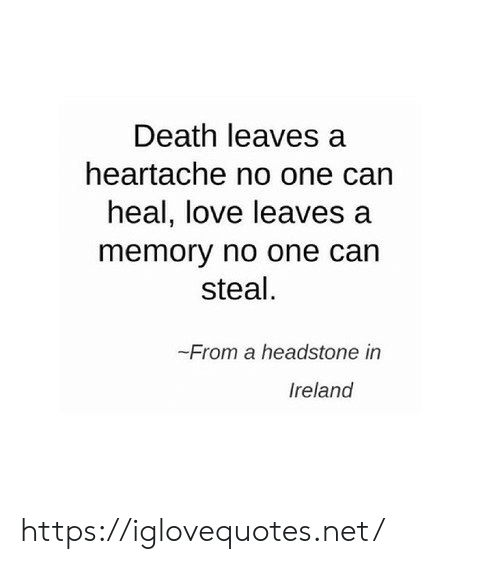 Love, Death, and Ireland: Death leaves a  heartache no one can  heal, love leaves  memory no one can  steal.  From a headstone in  Ireland https://iglovequotes.net/