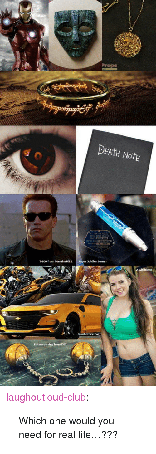 "Club, Life, and Tumblr: DEAtH NotE  T-800 from Terminator 2 Super Soldier Serum  Bumblebee Car  Potara earring from DBZ <p><a href=""http://laughoutloud-club.tumblr.com/post/171498340961/which-one-would-you-need-for-real-life"" class=""tumblr_blog"">laughoutloud-club</a>:</p>  <blockquote><p>Which one would you need for real life…???</p></blockquote>"