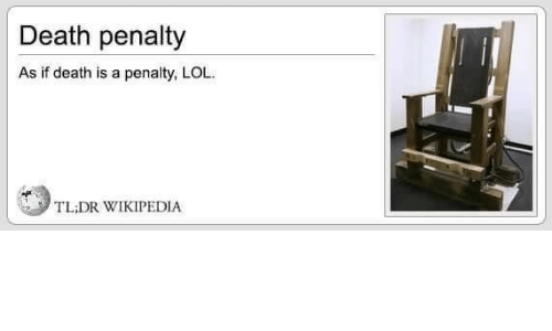 Lol, Wikipedia, and Death: Death penalty  As if death is a penalty, LOL  TL;DR WIKIPEDIA