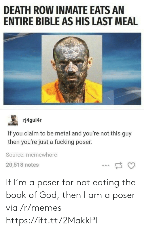 Meal: DEATH ROW INMATE EATS AN  ENTIRE BIBLE AS HIS LAST MEAL  rj4gui4r  If you claim to be metal and you're not this guy  then you're just a fucking poser.  Source: memewhore  20,518 notes If I'm a poser for not eating the book of God, then I am a poser via /r/memes https://ift.tt/2MakkPI