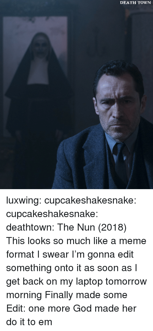 God, Meme, and Soon...: DEATH TOWN luxwing:  cupcakeshakesnake: cupcakeshakesnake:  deathtown:  The Nun (2018)  This looks so much like a meme format I swear I'm gonna edit something onto it as soon as I get back on my laptop tomorrow morning  Finally made some Edit: one more  God made her do it to em