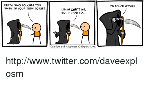 Cyanides And Happiness: DEATH, WHO TOUCHES YOU  WHEN ITS YOUR TURN TO DIE?  DEATH CAN'T DIE,  BUT IF I HAD TO...  Cyanide and Happiness O Explosm.net  I'D TOUCH MYSELF http://www.twitter.com/daveexplosm