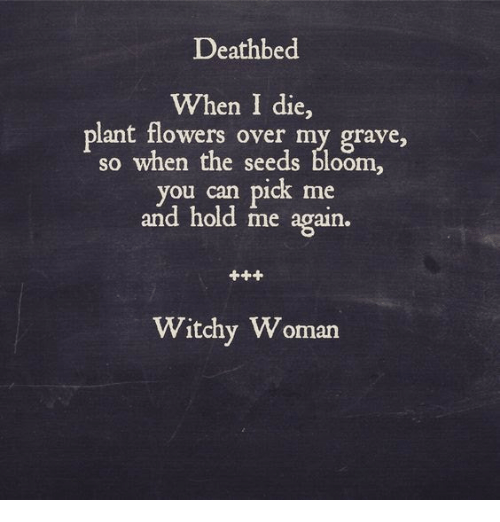 Flowers, Can, and Woman: Deathbed  When I die,  plant flowers over my grave,  so when the seeds bloom  ou can pick me  and hold me again.  Witchy Woman