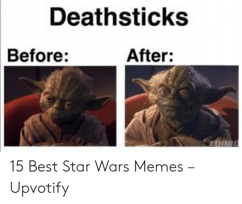 before after: Deathsticks  Before:  After: 15 Best Star Wars Memes – Upvotify