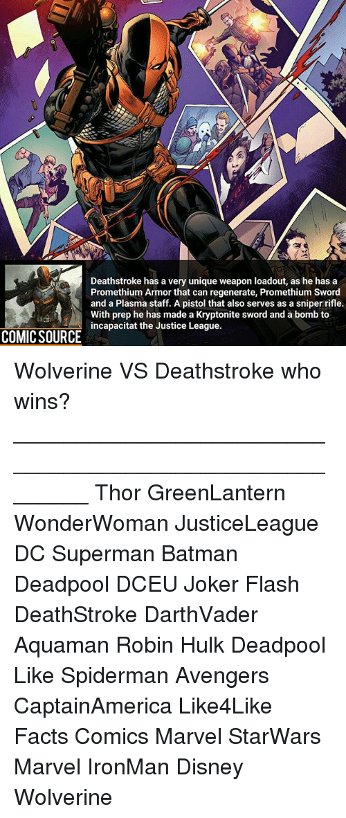 Spiderman Avengers: Deathstroke has a very unique weapon loadout, as he has a  Promethium Armor that can regenerate, Promethium Sword  and a Plasma staff. A pistol that also serves as a sniper rifle.  With prep he has made a Kryptonite sword and a bomb to  incapacitat the Justice League.  COMIC SOURCE Wolverine VS Deathstroke who wins? ________________________________________________________ Thor GreenLantern WonderWoman JusticeLeague DC Superman Batman Deadpool DCEU Joker Flash DeathStroke DarthVader Aquaman Robin Hulk Deadpool Like Spiderman Avengers CaptainAmerica Like4Like Facts Comics Marvel StarWars Marvel IronMan Disney Wolverine